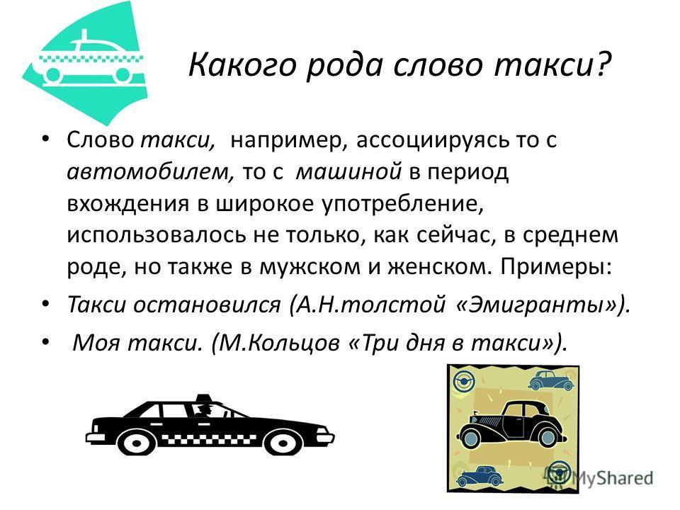 Какого рода слово такси? Слово такси, например, ассоциируясь то с автомобилем, то с машиной в период вхождения в широкое употребление, использовалось не только, как сейчас, в среднем роде, но также в мужском и женском. Примеры: Такси остановился (А.Н