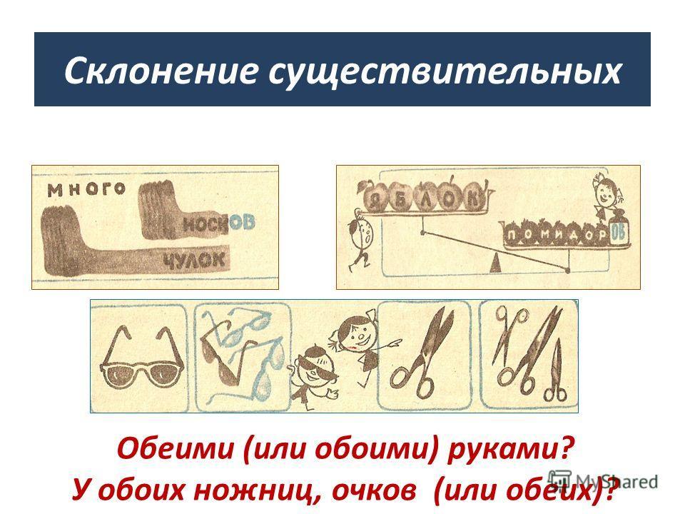 Склонение существительных Обеими (или обоими) руками? У обоих ножниц, очков (или обеих)?