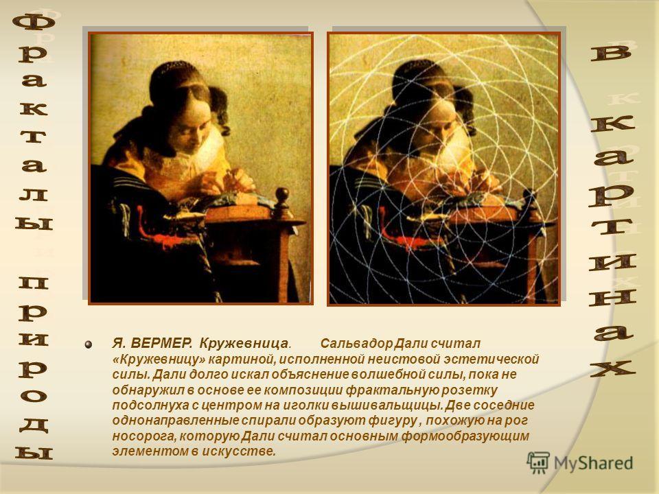 Я. ВЕРМЕР. Кружевница. Сальвадор Дали считал «Кружевницу» картиной, исполненной неистовой эстетической силы. Дали долго искал объяснение волшебной силы, пока не обнаружил в основе ее композиции фрактальную розетку подсолнуха с центром на иголки вышив