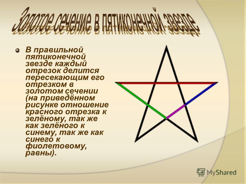 В правильной пятиконечной звезде каждый отрезок делится пересекающим его отрезком в золотом сечении (на приведённом рисунке отношение красного отрезка к зелёному, так же как зелёного к синему, так же как синего к фиолетовому, равны).