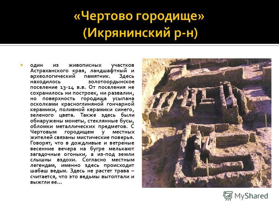 один из живописных участков Астраханского края, ландшафтный и археологический памятник. Здесь находилось золотоордынское поселение 13-14 в.в. От поселения не сохранилось ни построек, ни развалин, но поверхность городища усыпана осколками красноглинян