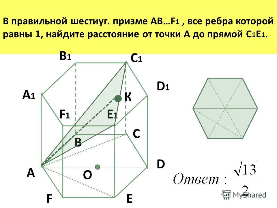 В правильной шестиуг. призме AB…F 1, все ребра которой равны 1, найдите расстояние от точки А до прямой С 1 Е 1. D1D1 A B C D A1A1 B1B1 C1C1 EF О E1E1 F1F1 К