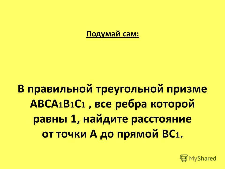 Подумай сам: В правильной треугольной призме ABCA 1 B 1 C 1, все ребра которой равны 1, найдите расстояние от точки А до прямой ВС 1.