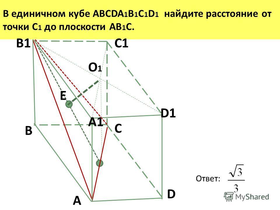 В единичном кубе ABCDA 1 B 1 C 1 D 1 найдите расстояние от точки С 1 до плоскости АВ 1 С. C1 О1О1 D1 A B C D A1 B1 E Ответ: