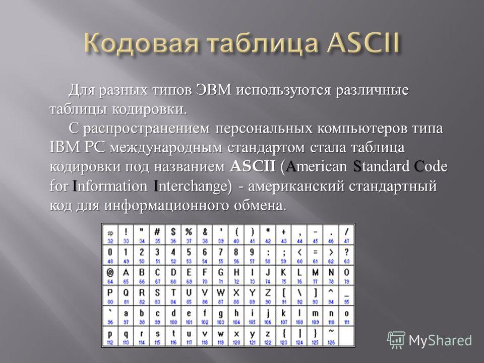 Для разных типов ЭВМ используются различные таблицы кодировки. С распространением персональных компьютеров типа IBM PC международным стандартом стала таблица кодировки под названием ASCII (American Standard Code for Information Interchange) - америка