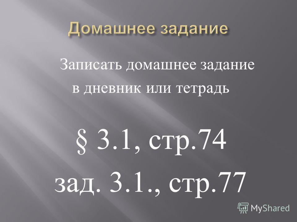 Записать домашнее задание в дневник или тетрадь § 3.1, стр.74 зад. 3.1., стр.77