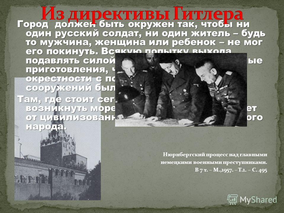 Город должен быть окружен так, чтобы ни один русский солдат, ни один житель – будь то мужчина, женщина или ребенок – не мог его покинуть. Всякую попытку выхода подавлять силой. Произвести необходимые приготовления, чтобы Москва и её окрестности с пом