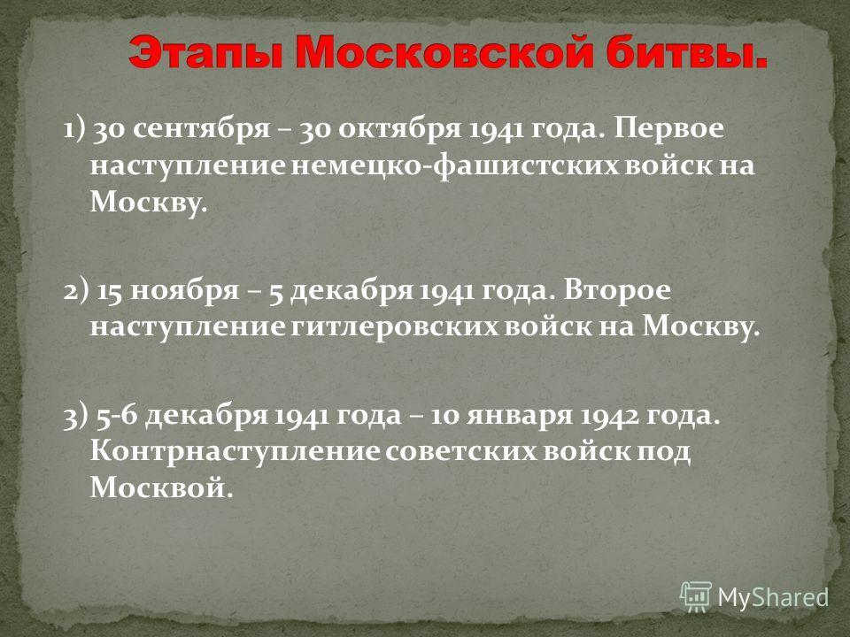 1) 30 сентября – 30 октября 1941 года. Первое наступление немецко-фашистских войск на Москву. 2) 15 ноября – 5 декабря 1941 года. Второе наступление гитлеровских войск на Москву. 3) 5-6 декабря 1941 года – 10 января 1942 года. Контрнаступление советс