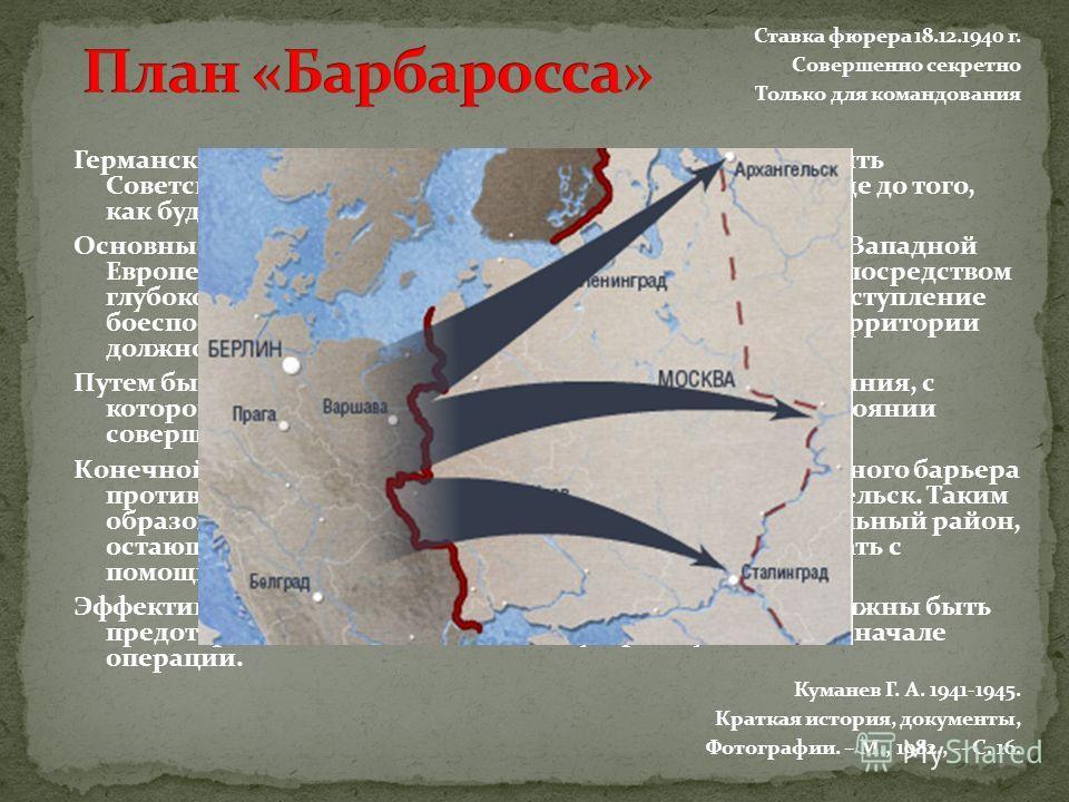Ставка фюрера 18.12.1940 г. Совершенно секретно Только для командования Германские вооруженные силы должны быть готовы разбить Советскую Россию в ходе кратковременной кампании еще до того, как будет закончена война против Англии. Основные силы русски
