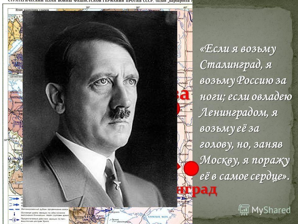 Москва Ленинград Сталинград «Если я возьму Сталинград, я возьму Россию за ноги; если овладею Ленинградом, я возьму её за голову, но, заняв Москву, я поражу её в самое сердце».