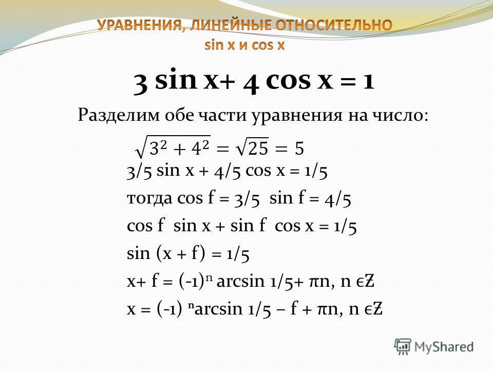 Разделим обе части уравнения на число: 3/5 sin x + 4/5 cos x = 1/5 тогда cos f = 3/5 sin f = 4/5 cos f sin x + sin f cos x = 1/5 sin (x + f) = 1/5 x+ f = (-1) n arcsin 1/5+ πn, n Ƶ x = (-1) arcsin 1/5 – f + πn, n Ƶ 3 sin x+ 4 cos x = 1