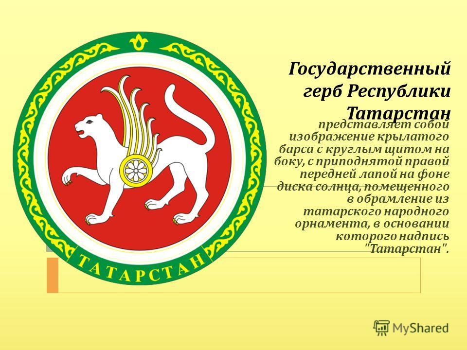 Государственный герб Республики Татарстан представляет собой изображение крылатого барса с круглым щитом на боку, с приподнятой правой передней лапой на фоне диска солнца, помещенного в обрамление из татарского народного орнамента, в основании которо