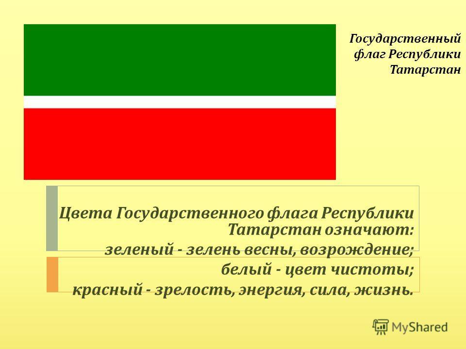 Государственный флаг Республики Татарстан Цвета Государственного флага Республики Татарстан означают : зеленый - зелень весны, возрождение ; белый - цвет чистоты ; красный - зрелость, энергия, сила, жизнь.