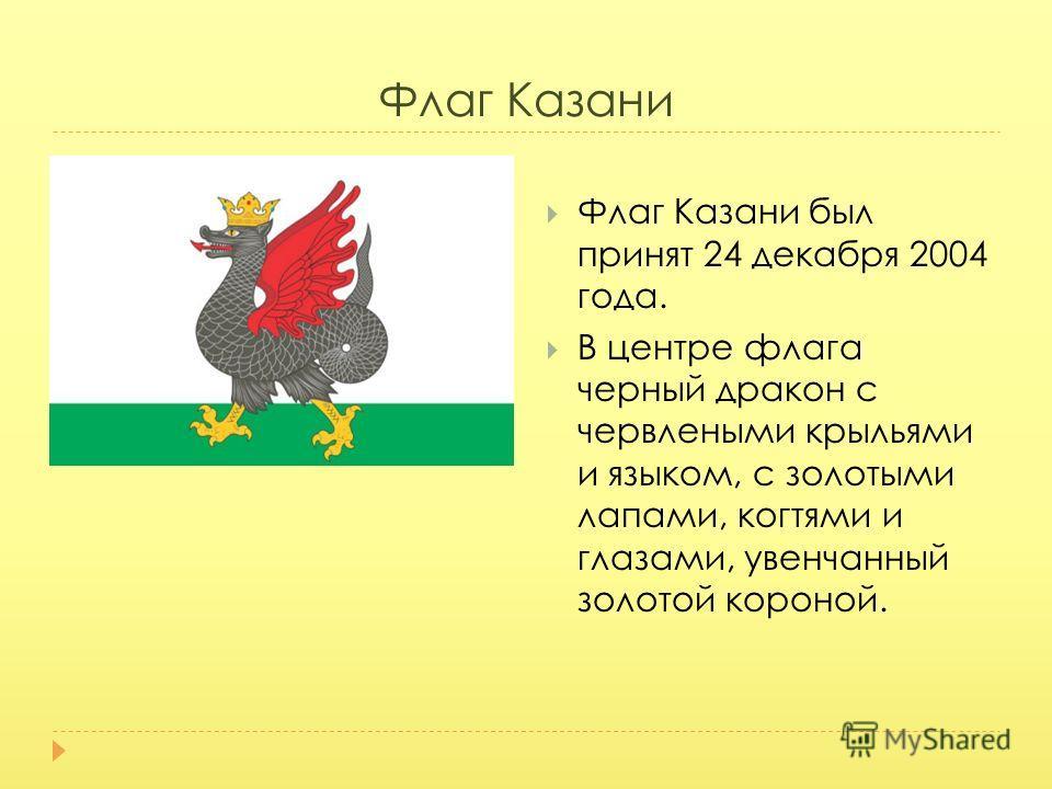 Флаг Казани Флаг Казани был принят 24 декабря 2004 года. В центре флага черный дракон с червлеными крыльями и языком, с золотыми лапами, когтями и глазами, увенчанный золотой короной.