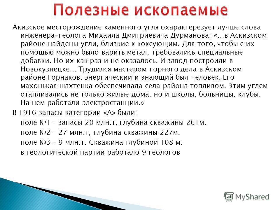 Акизское месторождение каменного угля охарактерезует лучше слова инженера-геолога Михаила Дмитриевича Дурманова: «…в Аскизском районе найдены угли, близкие к коксующим. Для того, чтобы с их помощью можно было варить метал, требовались специальные доб