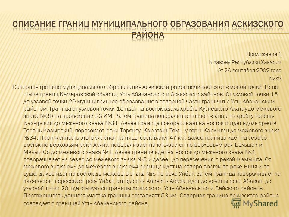 Приложение 1 К закону Республики Хакасия От 26 сентября 2002 года 39 Северная граница муниципального образования Аскизский район начинается от узловой точки 15 на стыке границ Кемеровской области, Усть-Абаканского и Аскизcкoго зайонов. От узловой точ