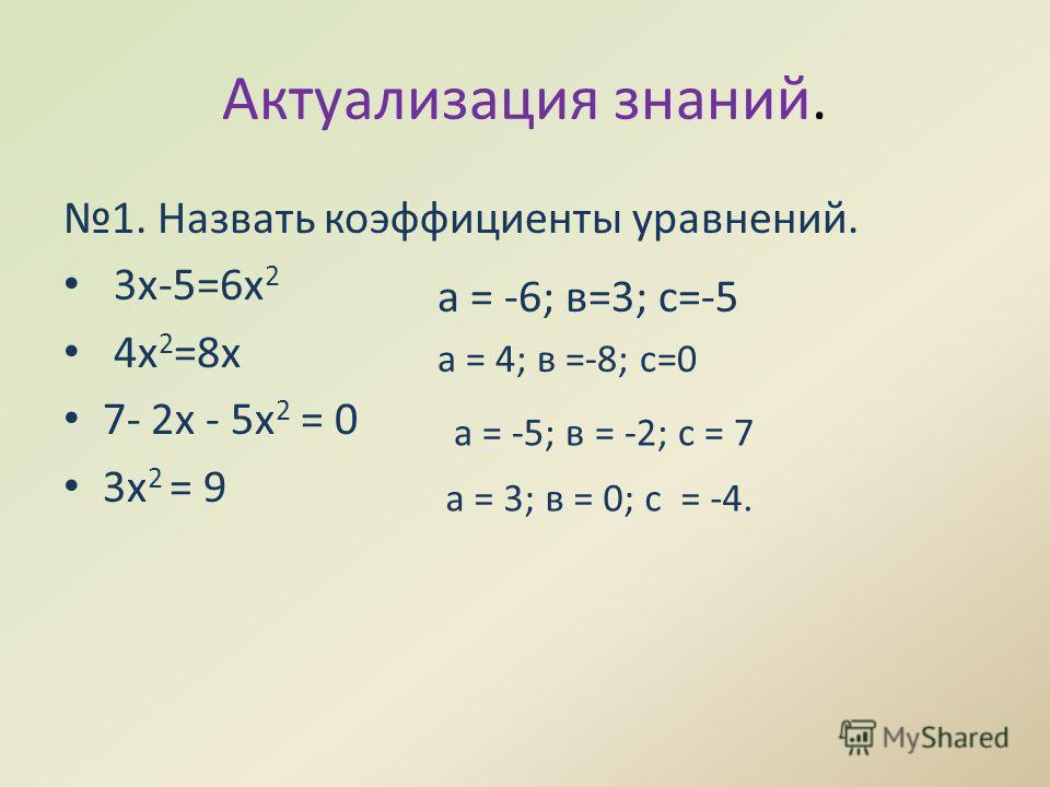 Актуализация знаний. 1. Назвать коэффициенты уравнений. 3х-5=6х 2 4х 2 =8х 7- 2х - 5х 2 = 0 3х 2 = 9 а = -6; в=3; с=-5 а = 4; в =-8; с=0 а = -5; в = -2; с = 7 а = 3; в = 0; с = -4.