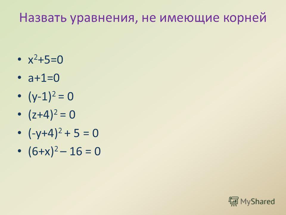 Назвать уравнения, не имеющие корней x 2 +5=0 а+1=0 (y-1) 2 = 0 (z+4) 2 = 0 (-y+4) 2 + 5 = 0 (6+x) 2 – 16 = 0