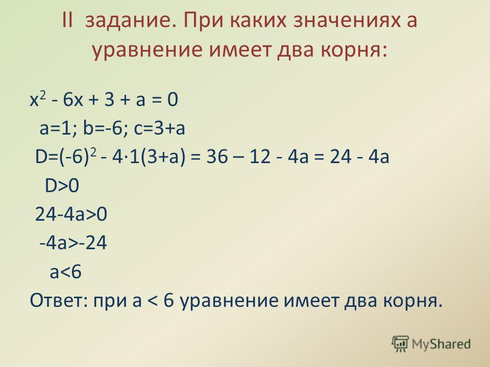 II задание. При каких значениях а уравнение имеет два корня: х 2 - 6х + 3 + а = 0 а=1; b=-6; с=3+а D=(-6) 2 - 4·1(3+a) = 36 – 12 - 4a = 24 - 4a D>0 24-4a>0 -4a>-24 a