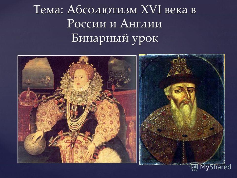 { Тема: Абсолютизм XVI века в России и Англии Бинарный урок