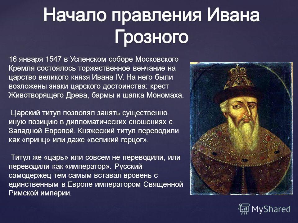 16 января 1547 в Успенском соборе Московского Кремля состоялось торжественное венчание на царство великого князя Ивана IV. На него были возложены знаки царского достоинства: крест Животворящего Древа, бармы и шапка Мономаха. Царский титул позволял за