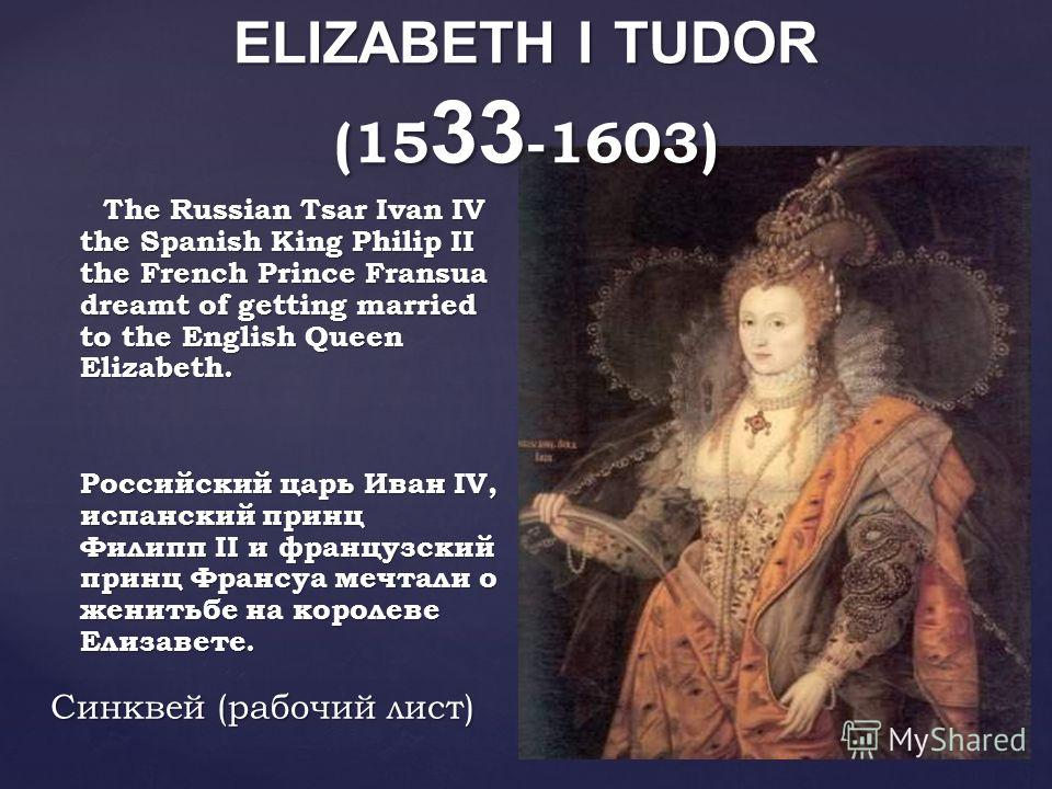 The Russian Tsar Ivan IV the Spanish King Philip II the French Prince Fransua dreamt of getting married to the English Queen Elizabeth. The Russian Tsar Ivan IV the Spanish King Philip II the French Prince Fransua dreamt of getting married to the Eng
