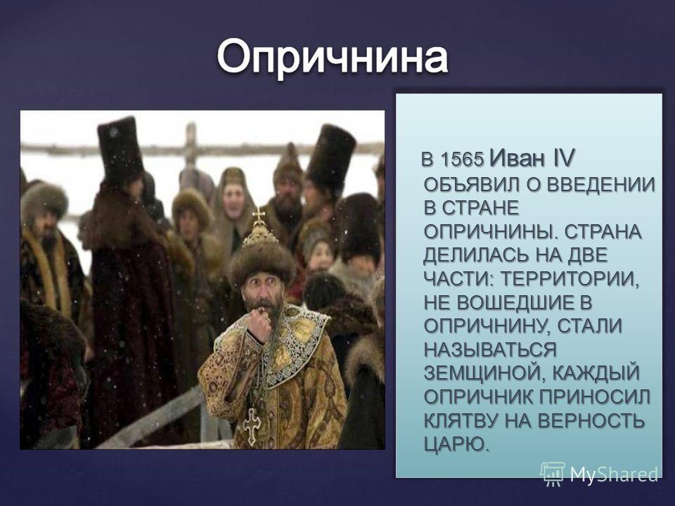 В 1565 Иван IV ОБЪЯВИЛ О ВВЕДЕНИИ В СТРАНЕ ОПРИЧНИНЫ. СТРАНА ДЕЛИЛАСЬ НА ДВЕ ЧАСТИ: ТЕРРИТОРИИ, НЕ ВОШЕДШИЕ В ОПРИЧНИНУ, СТАЛИ НАЗЫВАТЬСЯ ЗЕМЩИНОЙ, КАЖДЫЙ ОПРИЧНИК ПРИНОСИЛ КЛЯТВУ НА ВЕРНОСТЬ ЦАРЮ. В 1565 Иван IV ОБЪЯВИЛ О ВВЕДЕНИИ В СТРАНЕ ОПРИЧНИНЫ