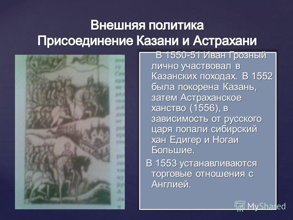 В 1550-51 Иван Грозный лично участвовал в Казанских походах. В 1552 была покорена Казань, затем Астраханское ханство (1556), в зависимость от русского царя попали сибирский хан Едигер и Ногаи Большие. В 1553 устанавливаются торговые отношения с Англи