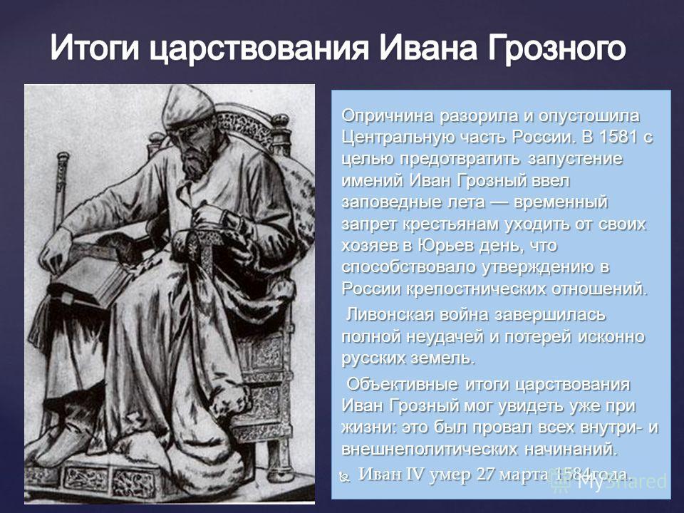 Опричнина разорила и опустошила Центральную часть России. В 1581 с целью предотвратить запустение имений Иван Грозный ввел заповедные лета временный запрет крестьянам уходить от своих хозяев в Юрьев день, что способствовало утверждению в России крепо