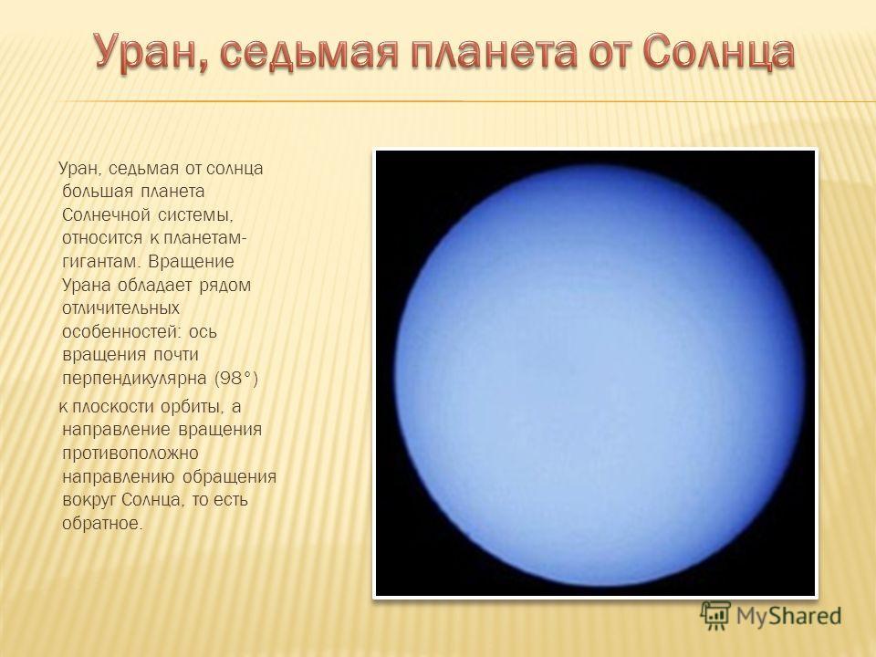 Уран, седьмая от солнца большая планета Солнечной системы, относится к планетам- гигантам. Вращение Урана обладает рядом отличительных особенностей: ось вращения почти перпендикулярна (98°) к плоскости орбиты, а направление вращения противоположно на