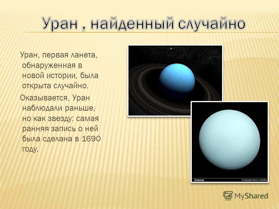 Уран, первая ланета, обнаруженная в новой истории, была открыта случайно. Оказывается, Уран наблюдали раньше, но как звезду: самая ранняя запись о ней была сделана в 1690 году.