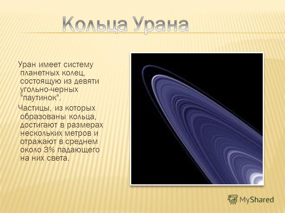 Уран имеет систему планетных колец, состоящую из девяти угольно-черных паутинок. Частицы, из которых образованы кольца, достигают в размерах нескольких метров и отражают в среднем около 3% падающего на них света.
