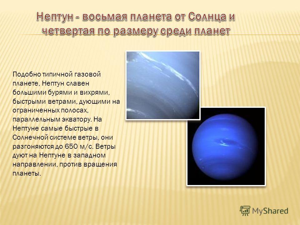 Подобно типичной газовой планете, Нептун славен большими бурями и вихрями, быстрыми ветрами, дующими на ограниченных полосах, параллельным экватору. На Нептуне самые быстрые в Солнечной системе ветры, они разгоняются до 650 м/с. Ветры дуют на Нептуне