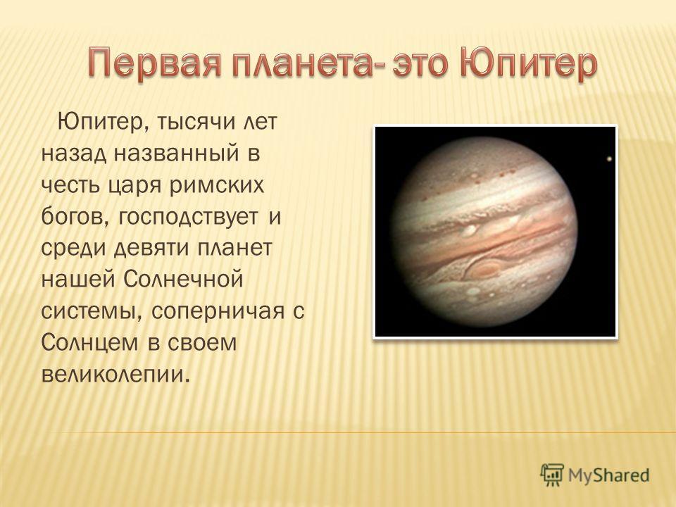 Юпитер, тысячи лет назад названный в честь царя римских богов, господствует и среди девяти планет нашей Солнечной системы, соперничая с Солнцем в своем великолепии.