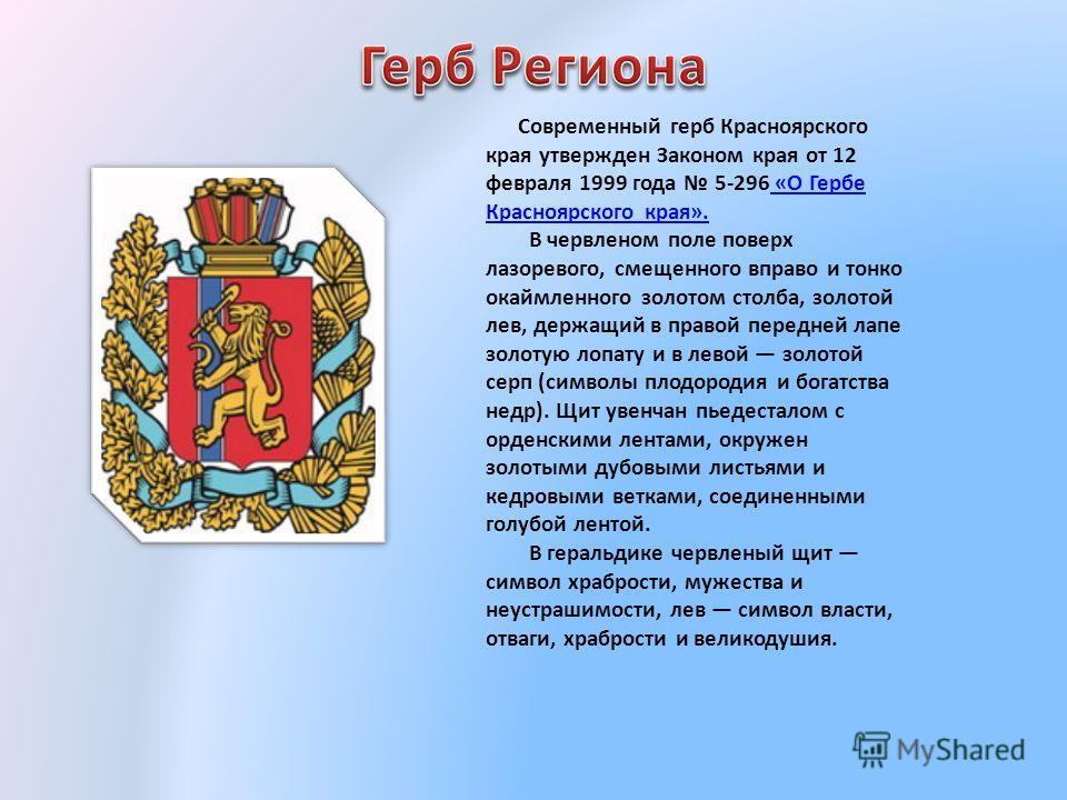 Современный герб Красноярского края утвержден Законом края от 12 февраля 1999 года 5-296 «О Гербе Красноярского края». В червленом поле поверх лазоревого, смещенного вправо и тонко окаймленного золотом столба, золотой лев, держащий в правой передней