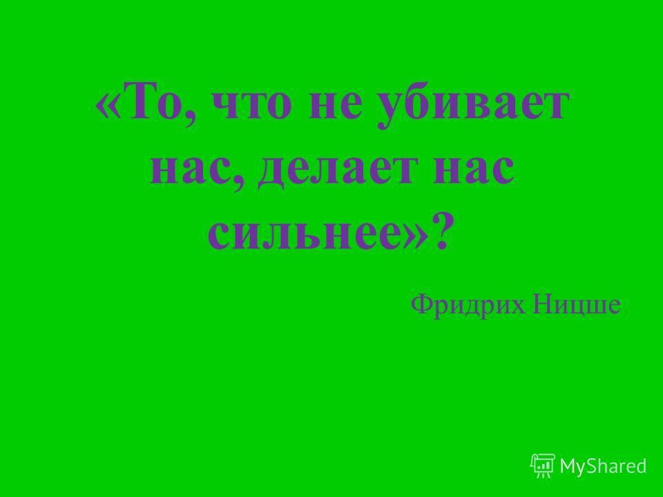 «То, что не убивает нас, делает нас сильнее»? Фридрих Ницше