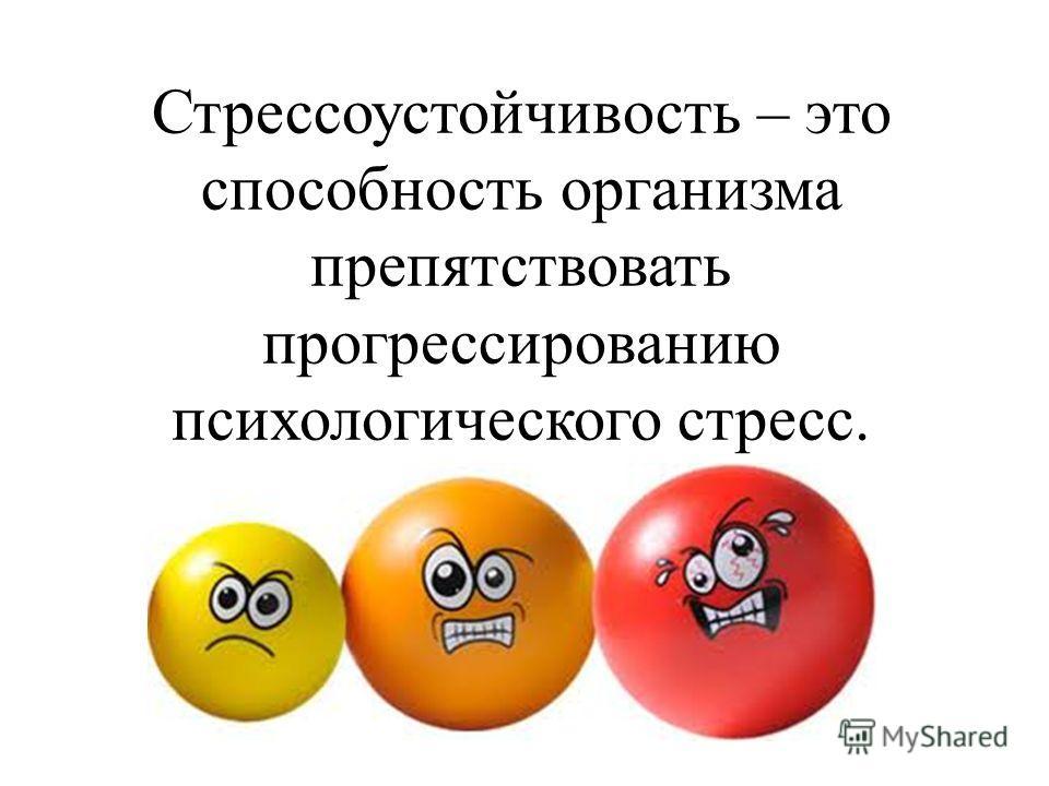 Стрессоустойчивость – это способность организма препятствовать прогрессированию психологического стресс.