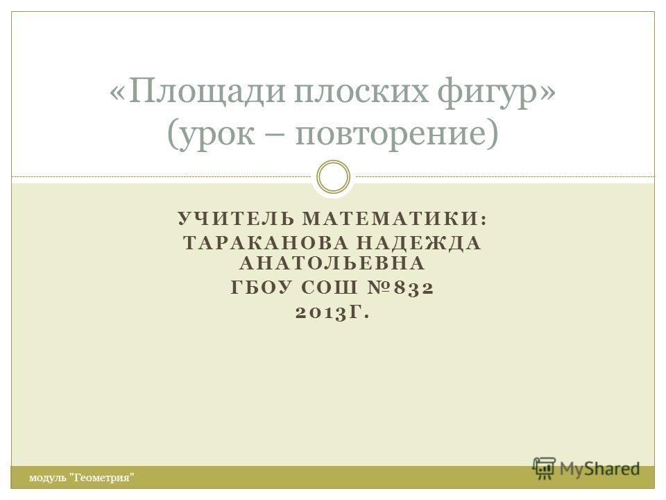 УЧИТЕЛЬ МАТЕМАТИКИ: ТАРАКАНОВА НАДЕЖДА АНАТОЛЬЕВНА ГБОУ СОШ 832 2013Г. модуль Геометрия «Площади плоских фигур» (урок – повторение)