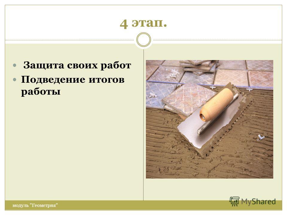4 этап. модуль Геометрия Защита своих работ Подведение итогов работы