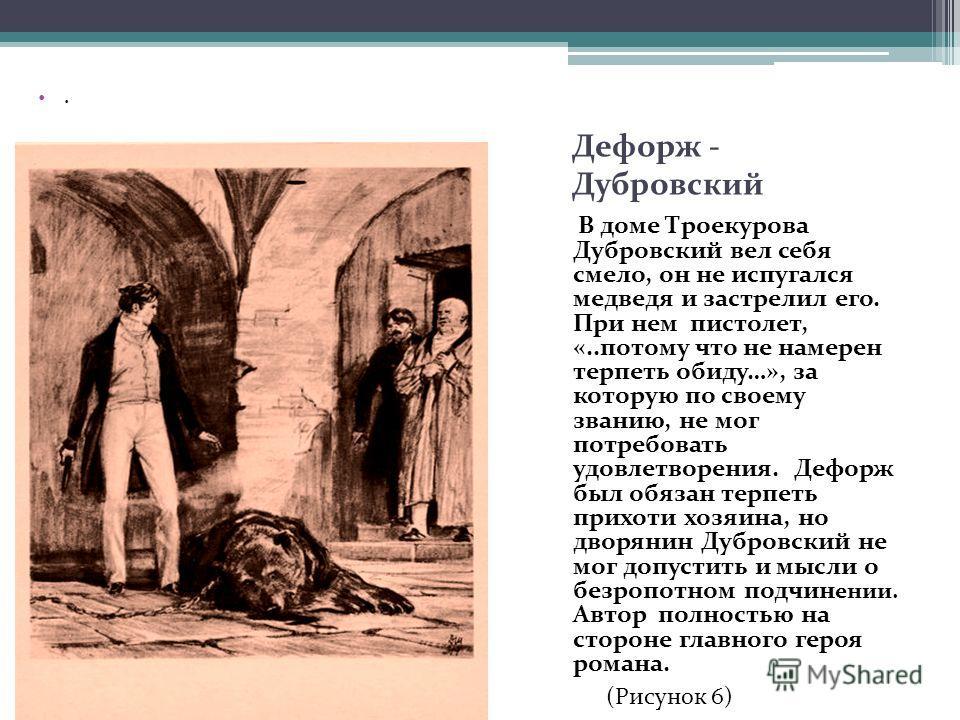 Дефорж - Дубровский В доме Троекурова Дубровский вел себя смело, он не испугался медведя и застрелил его. При нем пистолет, «..потому что не намерен терпеть обиду…», за которую по своему званию, не мог потребовать удовлетворения. Дефорж был обязан те