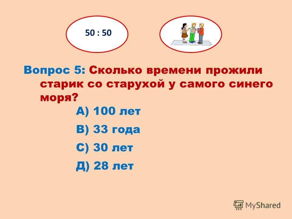 Вопрос 5: Сколько времени прожили старик со старухой у самого синего моря? 50 : 50 Д) 28 лет С) 30 лет В) 33 года А) 100 лет
