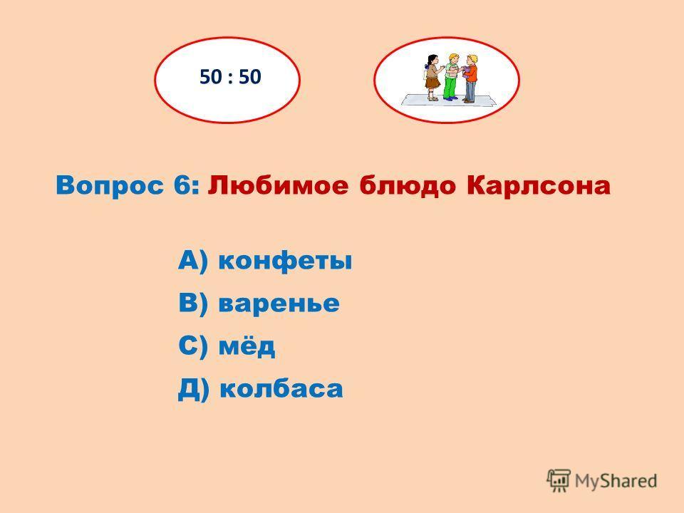 Вопрос 6: Любимое блюдо Карлсона 50 : 50 Д) колбаса С) мёд В) варенье А) конфеты