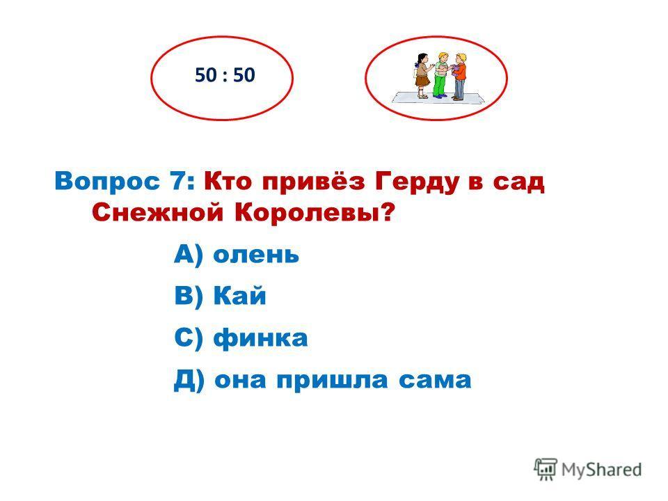 Вопрос 7: Кто привёз Герду в сад Снежной Королевы? 50 : 50 Д) она пришла сама С) финка В) Кай А) олень
