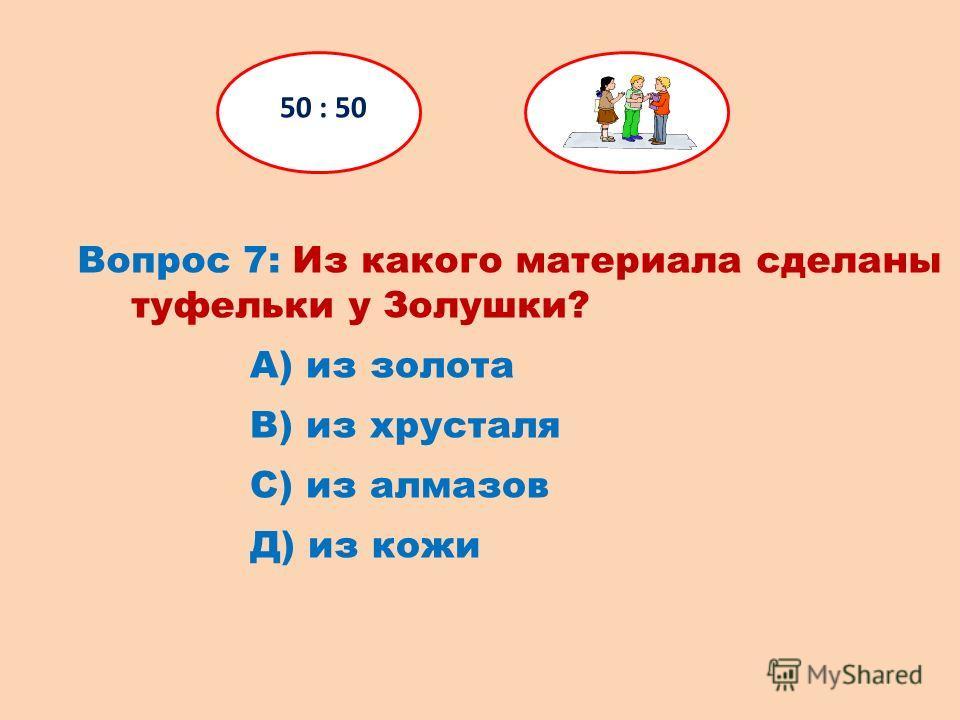Вопрос 7: Из какого материала сделаны туфельки у Золушки? 50 : 50 Д) из кожи С) из алмазов В) из хрусталя А) из золота