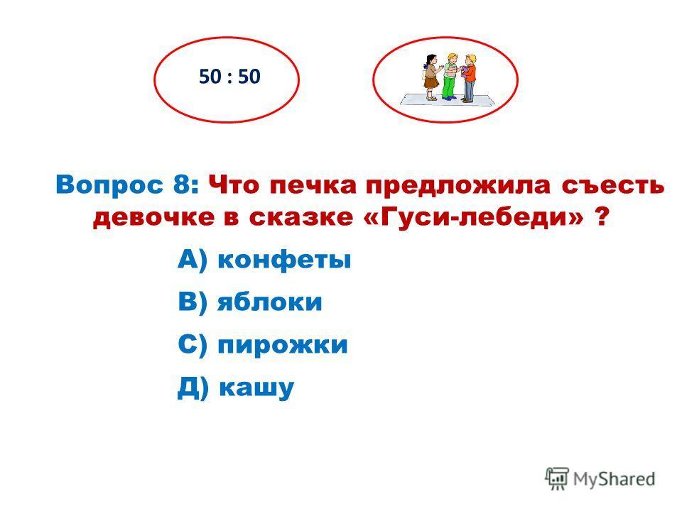 Вопрос 8: Что печка предложила съесть девочке в сказке «Гуси-лебеди» ? 50 : 50 Д) кашу С) пирожки В) яблоки А) конфеты
