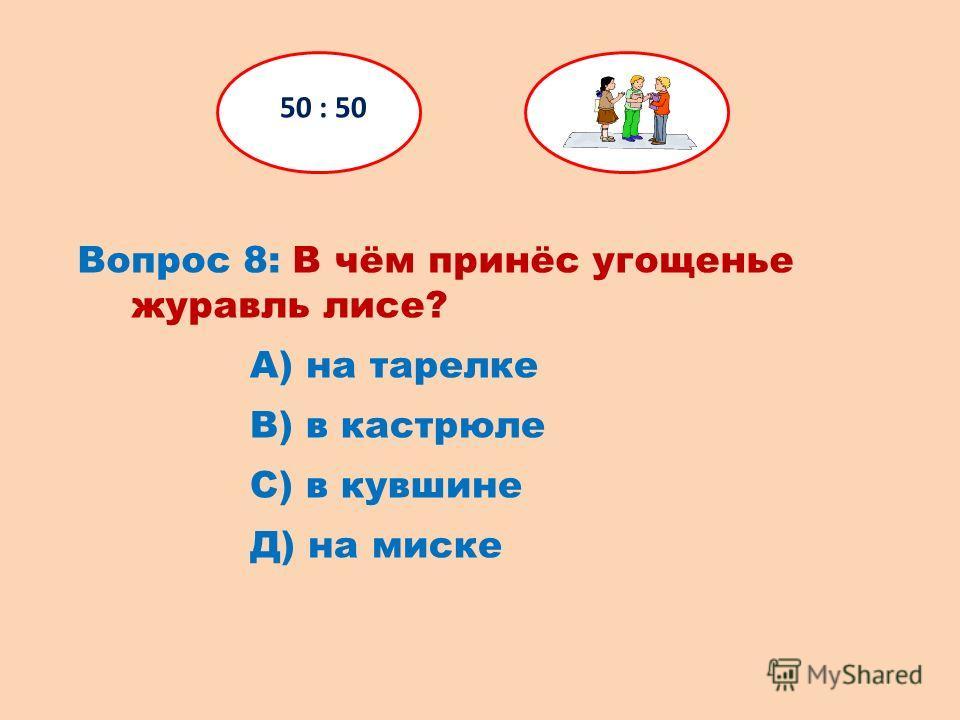 Вопрос 8: В чём принёс угощенье журавль лисе? 50 : 50 Д) на миске С) в кувшине В) в кастрюле А) на тарелке
