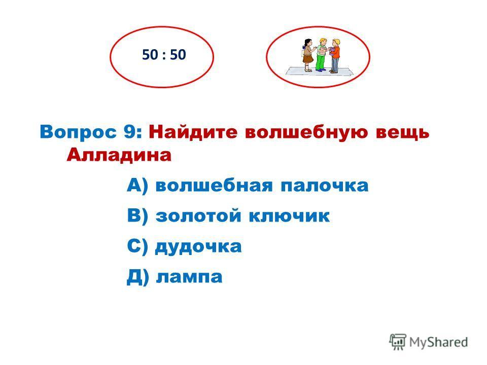 Вопрос 9: Найдите волшебную вещь Алладина 50 : 50 Д) лампа С) дудочка В) золотой ключик А) волшебная палочка