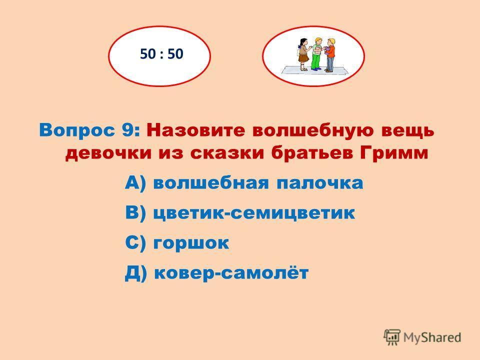 Вопрос 9: Назовите волшебную вещь девочки из сказки братьев Гримм 50 : 50 Д) ковер-самолёт С) горшок В) цветик-семицветик А) волшебная палочка
