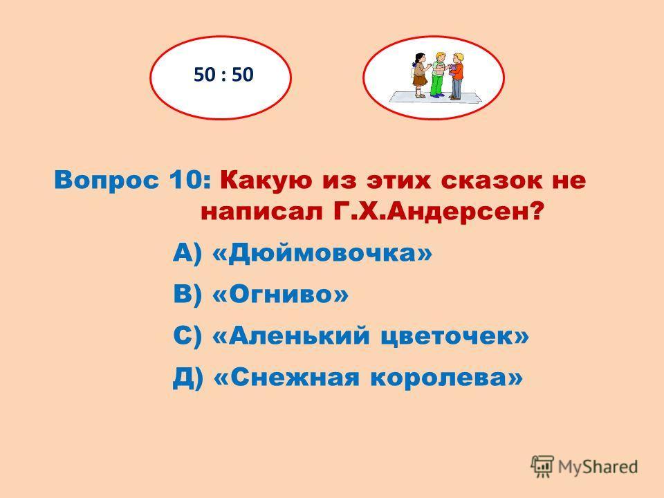 Вопрос 10: Какую из этих сказок не написал Г.Х.Андерсен? 50 : 50 Д) «Снежная королева» С) «Аленький цветочек» В) «Огниво» А) «Дюймовочка»