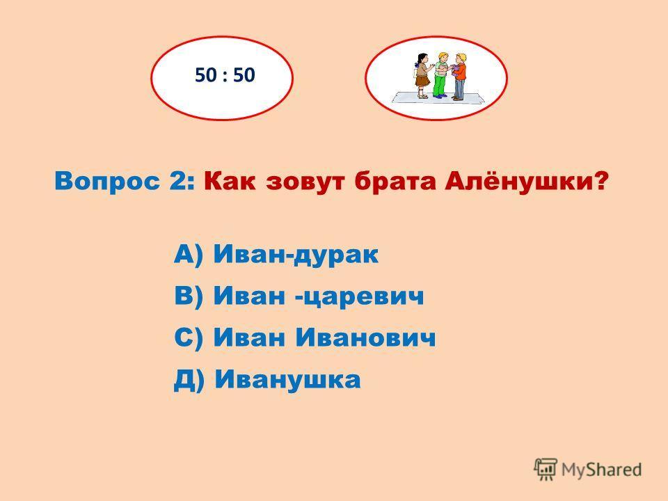 Вопрос 2: Как зовут брата Алёнушки? 50 : 50 Д) Иванушка С) Иван Иванович В) Иван -царевич А) Иван-дурак